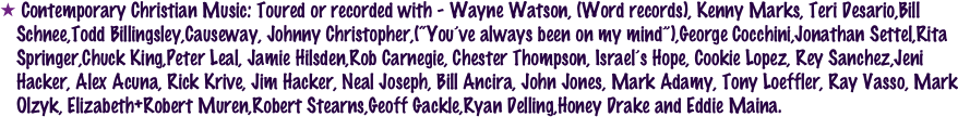 "Contemporary Christian Music: Toured or recorded with - Wayne Watson, (Word records), Kenny Marks, Teri Desario,Bill Schnee,Todd Billingsley,Causeway, Johnny Christopher,(""You've always been on my mind""),George Cocchini,Jonathan Settel,Rita Springer,Chuck King,Peter Leal, Jamie Hilsden,Rob Carnegie, Chester Thompson, Israel's Hope, Cookie Lopez, Rey Sanchez,Jeni Hacker, Alex Acuna, Rick Krive, Jim Hacker, Neal Joseph, Bill Ancira, John Jones, Mark Adamy, Tony Loeffler, Ray Vasso, Mark Olzyk, Elizabeth+Robert Muren,Robert Stearns,Geoff Gackle,Ryan Delling,Honey Drake and Eddie Maina."